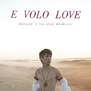 """François & The Atlas Mountains """"E Volo Love"""""""